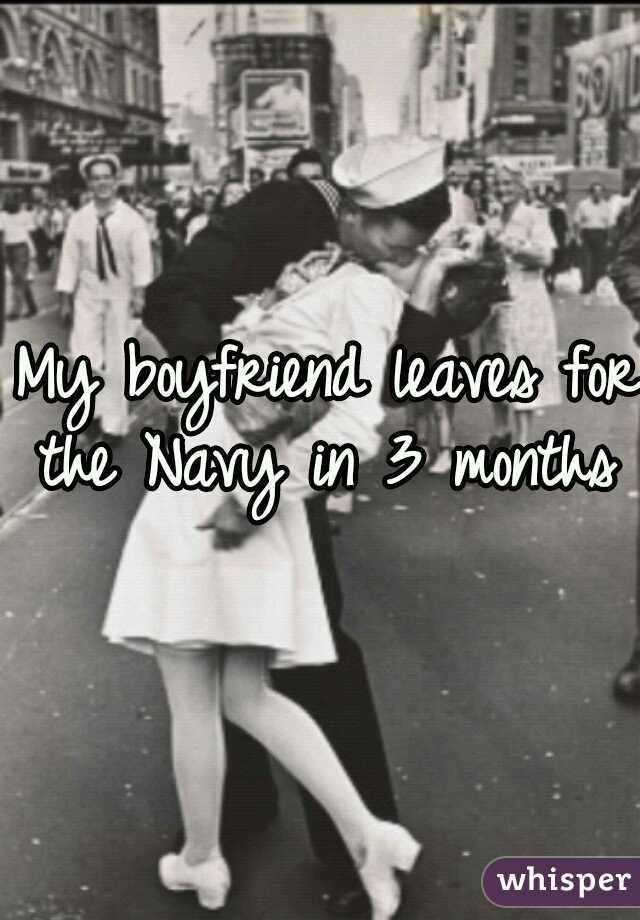 My boyfriend leaves for the Navy in 3 months