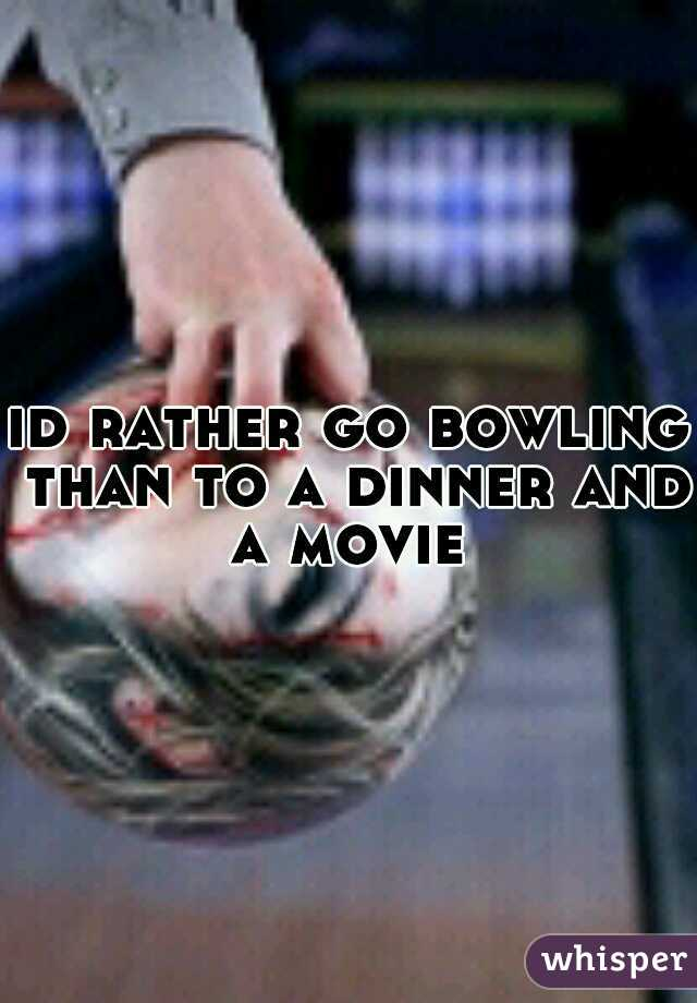 id rather go bowling than to a dinner and a movie