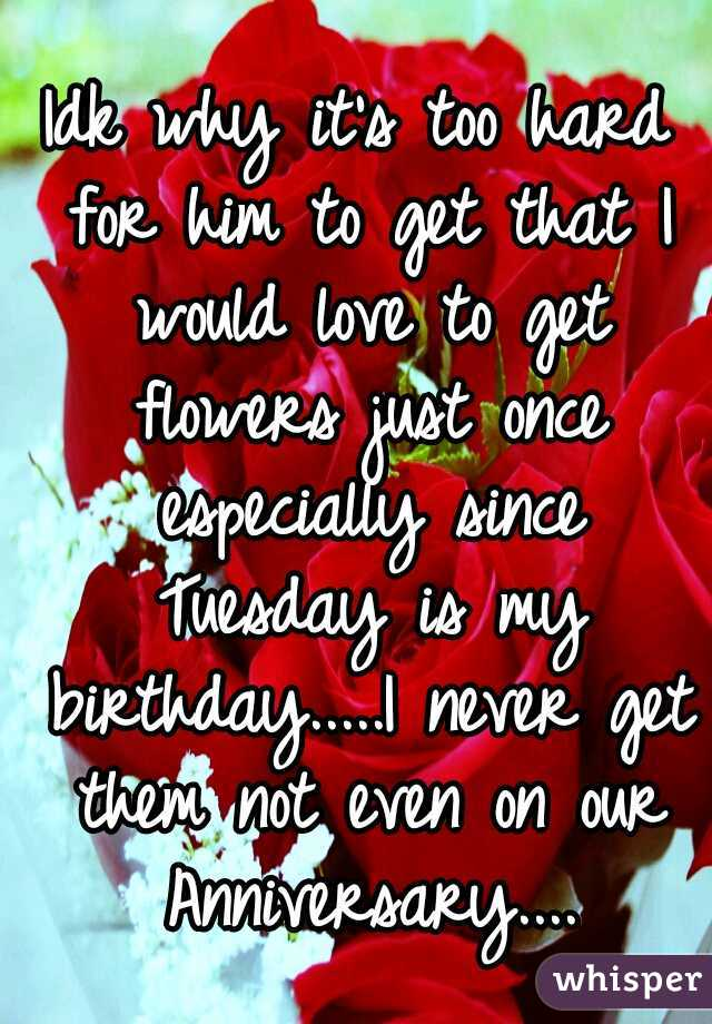 Idk why it's too hard for him to get that I would love to get flowers just once especially since Tuesday is my birthday.....I never get them not even on our Anniversary....