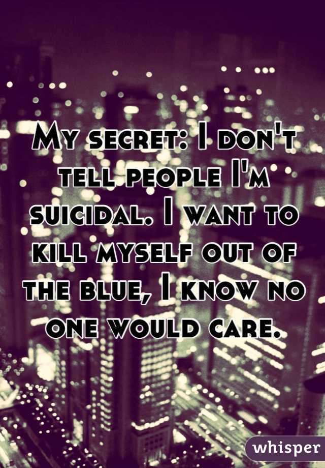 My secret: I don't tell people I'm suicidal. I want to kill myself out of the blue, I know no one would care.