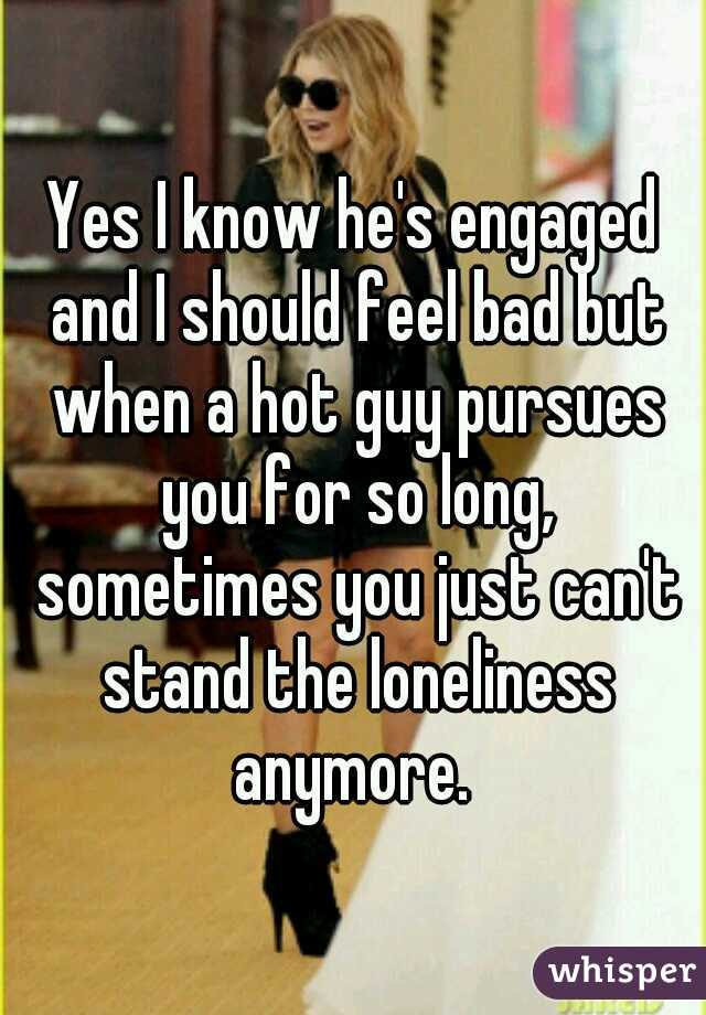 Yes I know he's engaged and I should feel bad but when a hot guy pursues you for so long, sometimes you just can't stand the loneliness anymore.