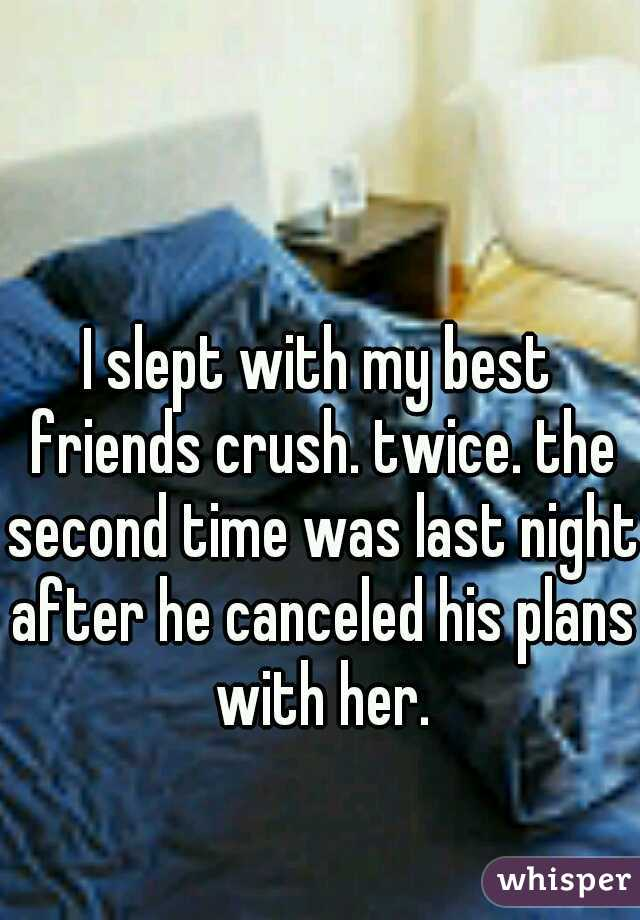 I slept with my best friends crush. twice. the second time was last night after he canceled his plans with her.