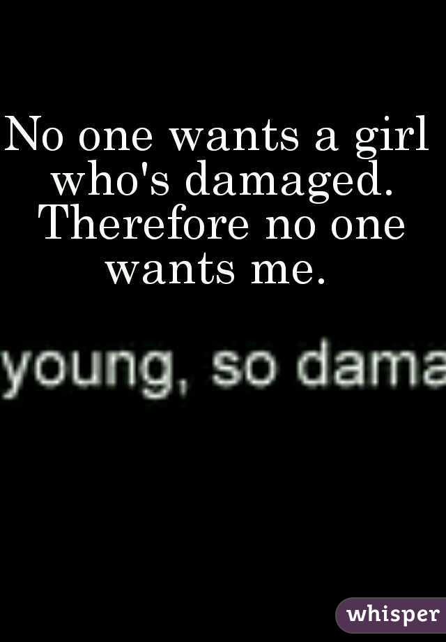 No one wants a girl who's damaged. Therefore no one wants me.