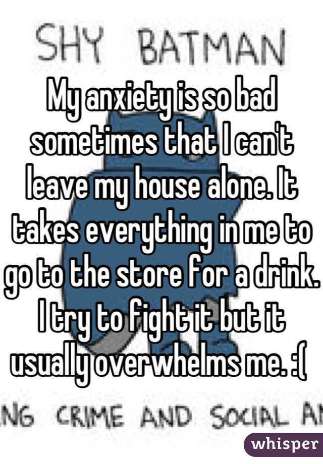 My anxiety is so bad sometimes that I can't leave my house alone. It takes everything in me to go to the store for a drink. I try to fight it but it usually overwhelms me. :(
