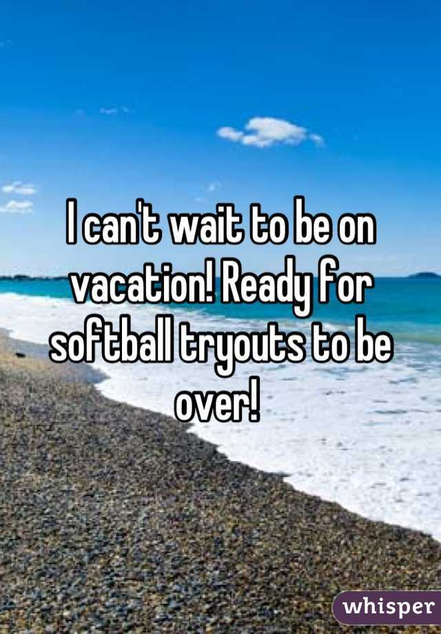 I can't wait to be on vacation! Ready for softball tryouts to be over!