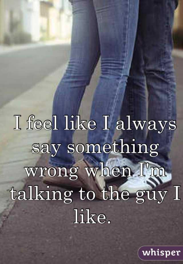 I feel like I always say something wrong when I'm talking to the guy I like.