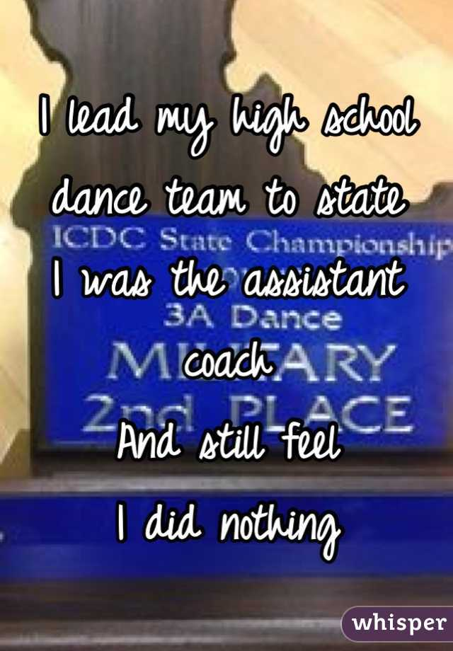 I lead my high school dance team to state I was the assistant coach And still feel  I did nothing