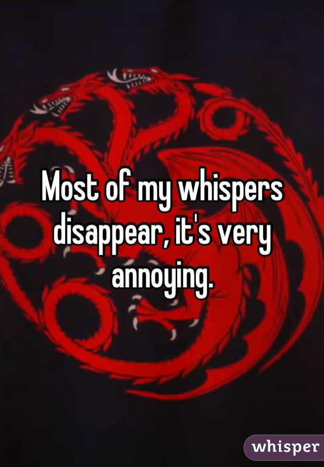 Most of my whispers disappear, it's very annoying.