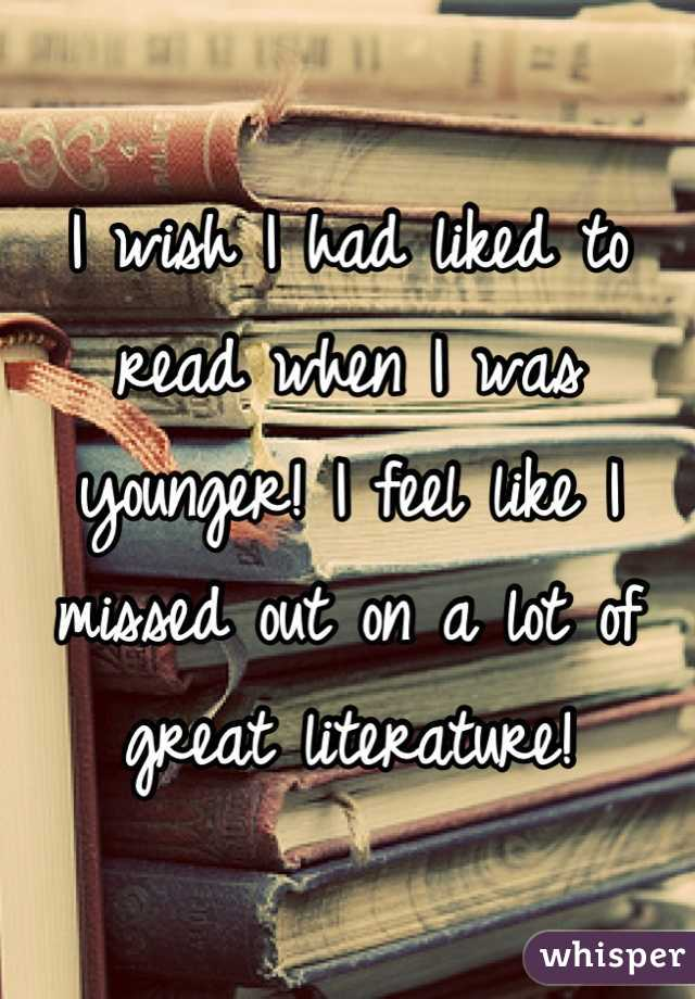I wish I had liked to read when I was younger! I feel like I missed out on a lot of great literature!