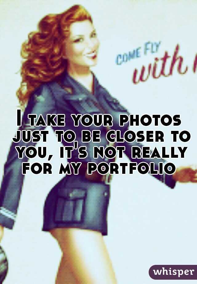 I take your photos just to be closer to you, it's not really for my portfolio