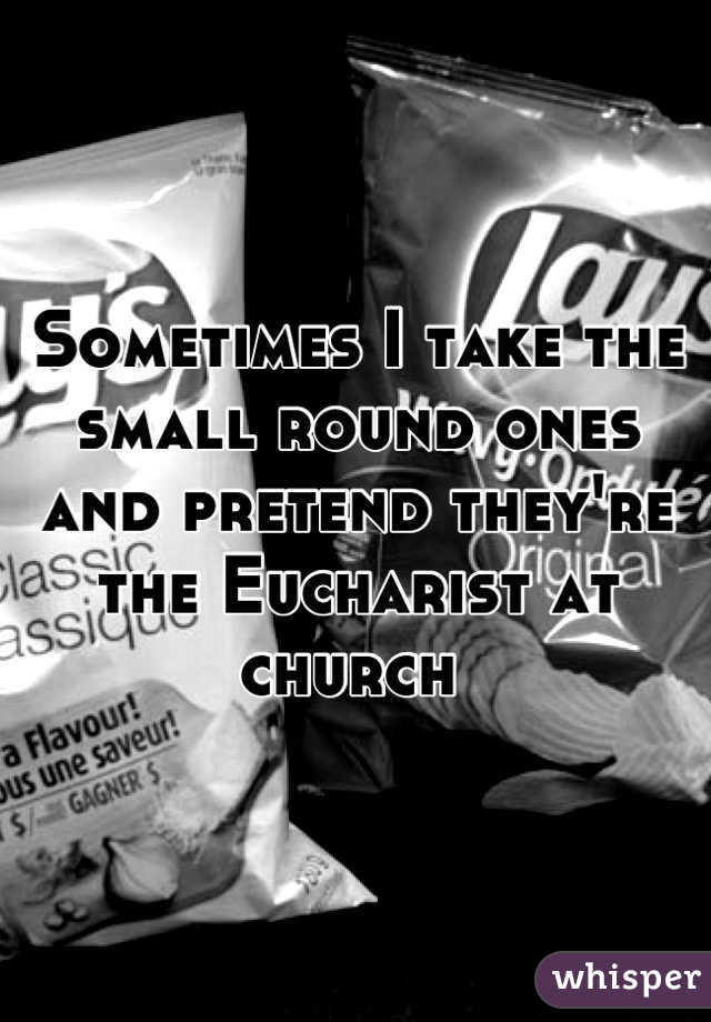 Sometimes I take the small round ones and pretend they're the Eucharist at church