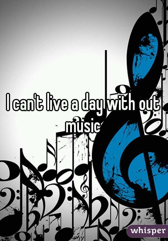 I can't live a day with out music