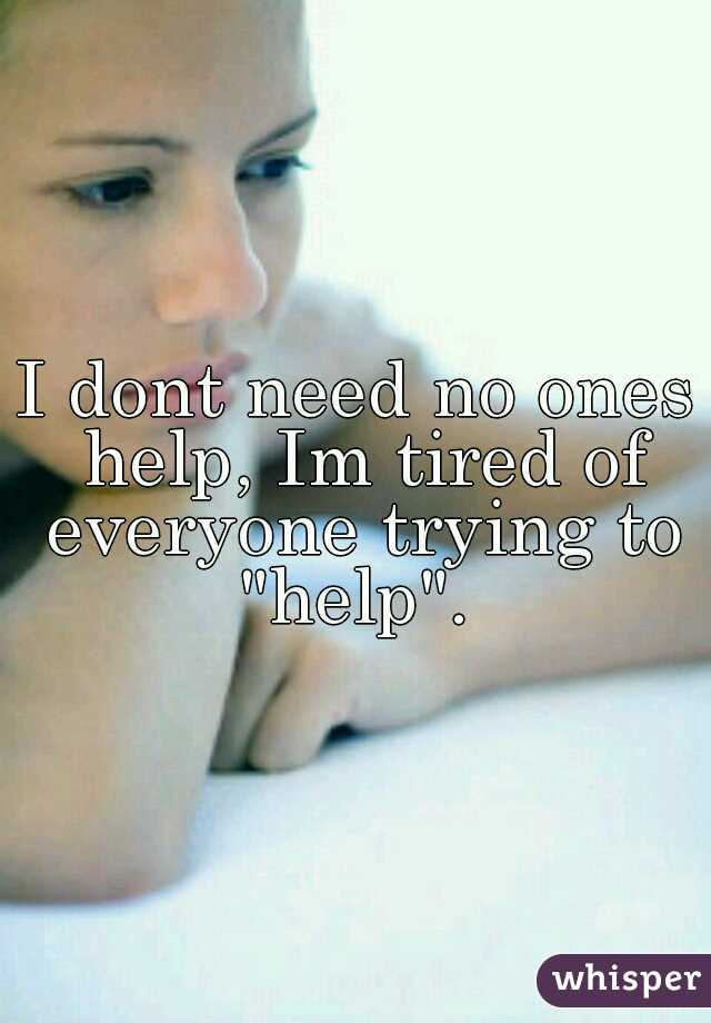 """I dont need no ones help, Im tired of everyone trying to """"help""""."""