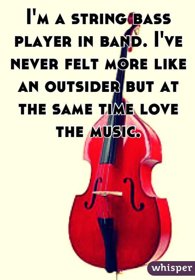 I'm a string bass player in band. I've never felt more like an outsider but at the same time love the music.