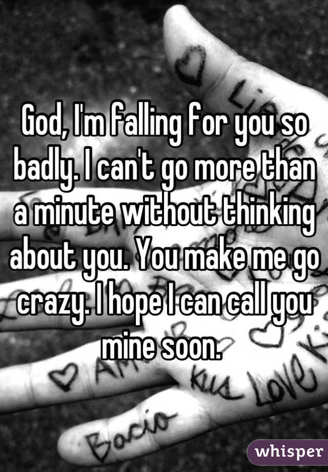 God, I'm falling for you so badly. I can't go more than a minute without thinking about you. You make me go crazy. I hope I can call you mine soon.