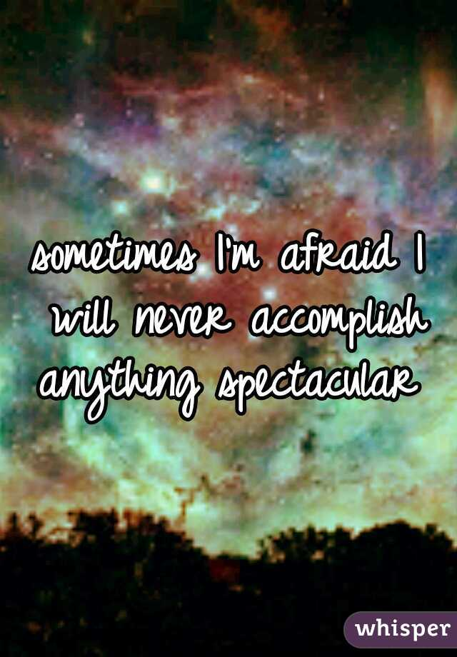 sometimes I'm afraid I will never accomplish anything spectacular