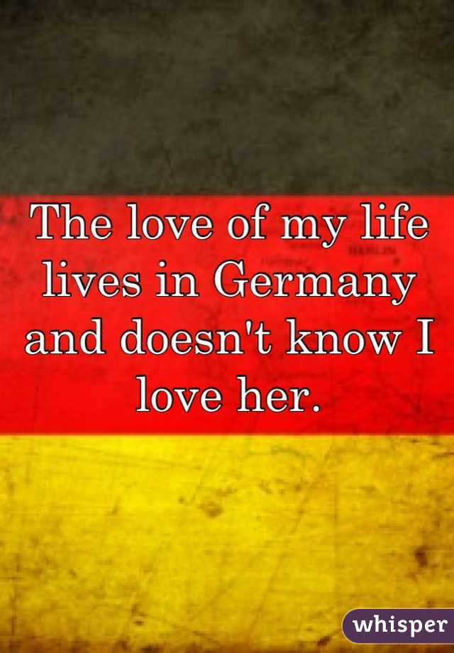 The love of my life lives in Germany and doesn't know I love her.