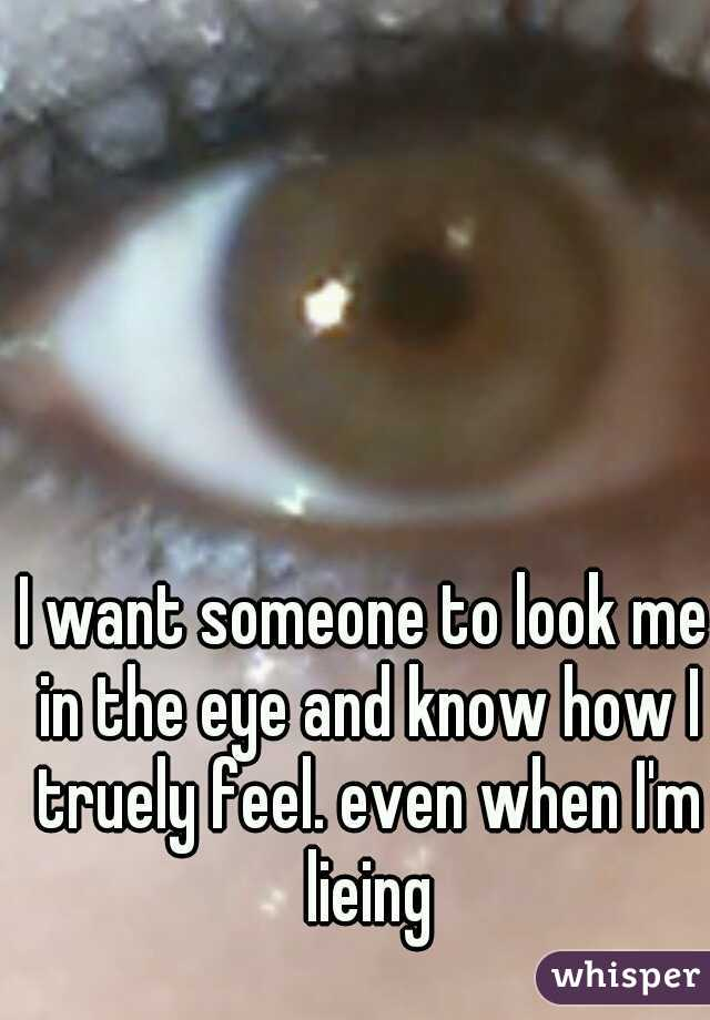 I want someone to look me in the eye and know how I truely feel. even when I'm lieing