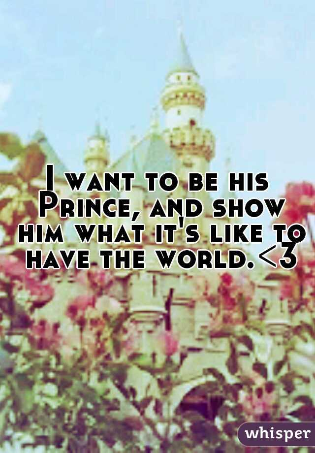 I want to be his Prince, and show him what it's like to have the world.<3