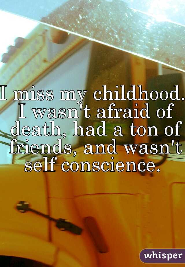 I miss my childhood. I wasn't afraid of death, had a ton of friends, and wasn't self conscience.