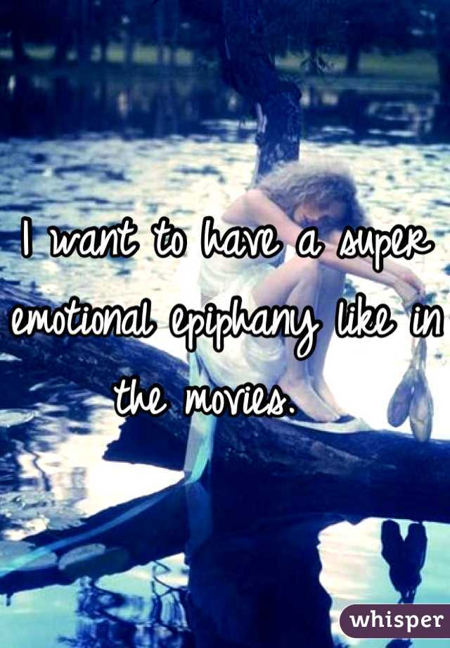 I want to have a super emotional epiphany like in the movies.