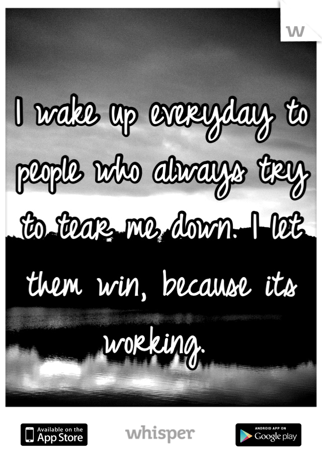 I wake up everyday to people who always try to tear me down. I let them win, because its working.