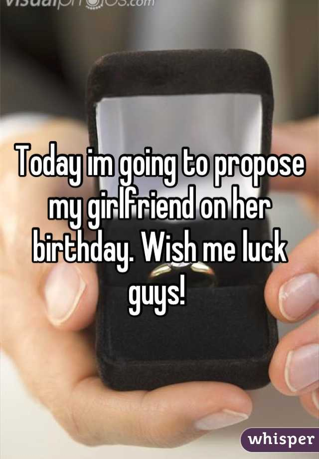 Today im going to propose my girlfriend on her birthday. Wish me luck guys!