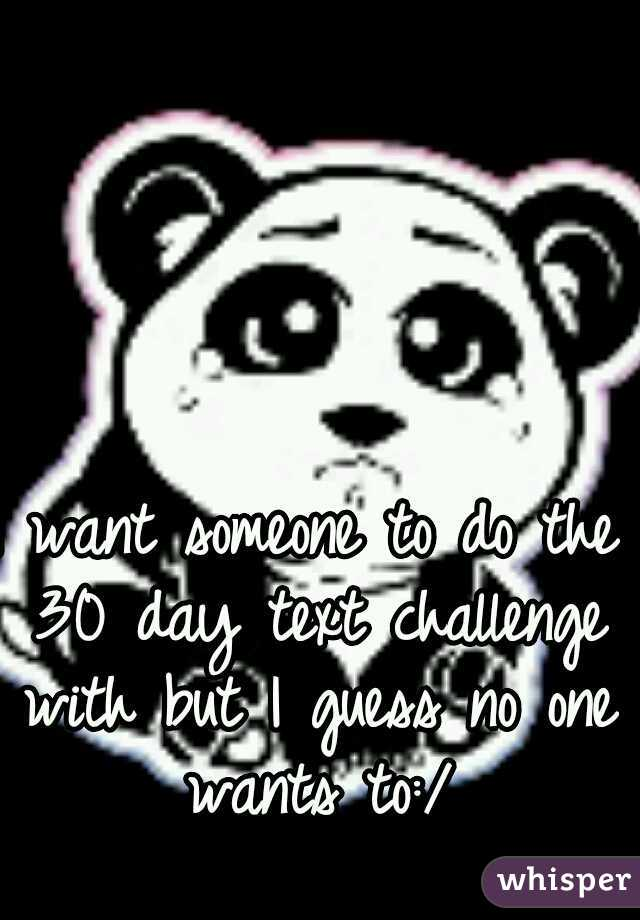 I want someone to do the 30 day text challenge with but I guess no one wants to:/