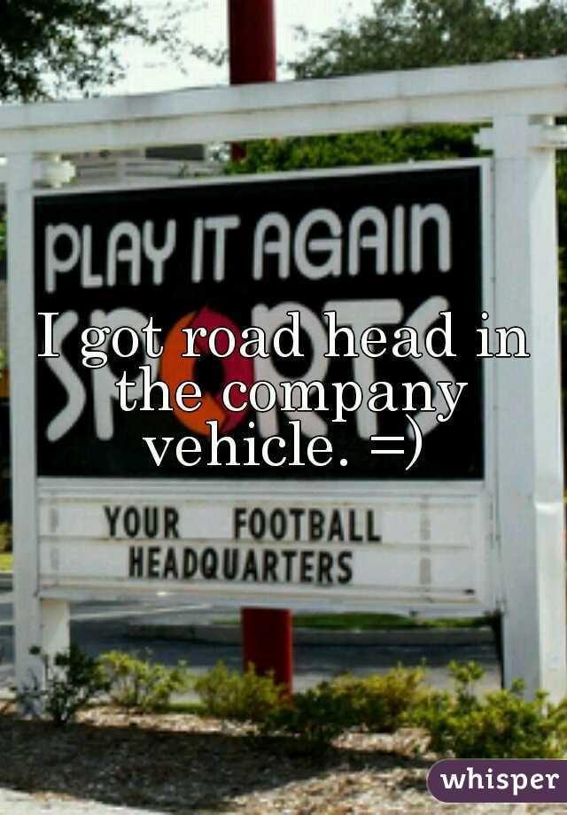 I got road head in the company vehicle. =)