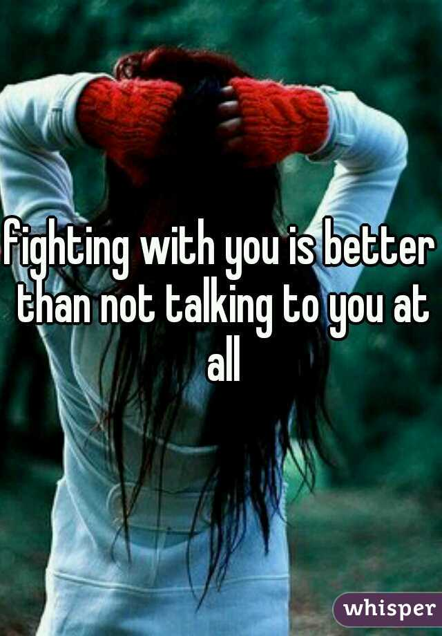 fighting with you is better than not talking to you at all