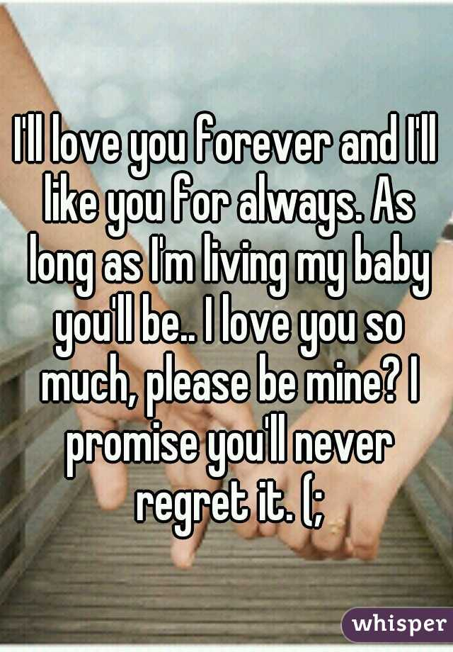 I'll love you forever and I'll like you for always. As long as I'm living my baby you'll be.. I love you so much, please be mine? I promise you'll never regret it. (;