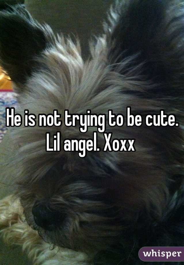 He is not trying to be cute. Lil angel. Xoxx