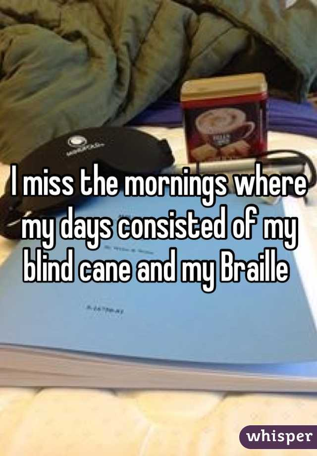 I miss the mornings where my days consisted of my blind cane and my Braille