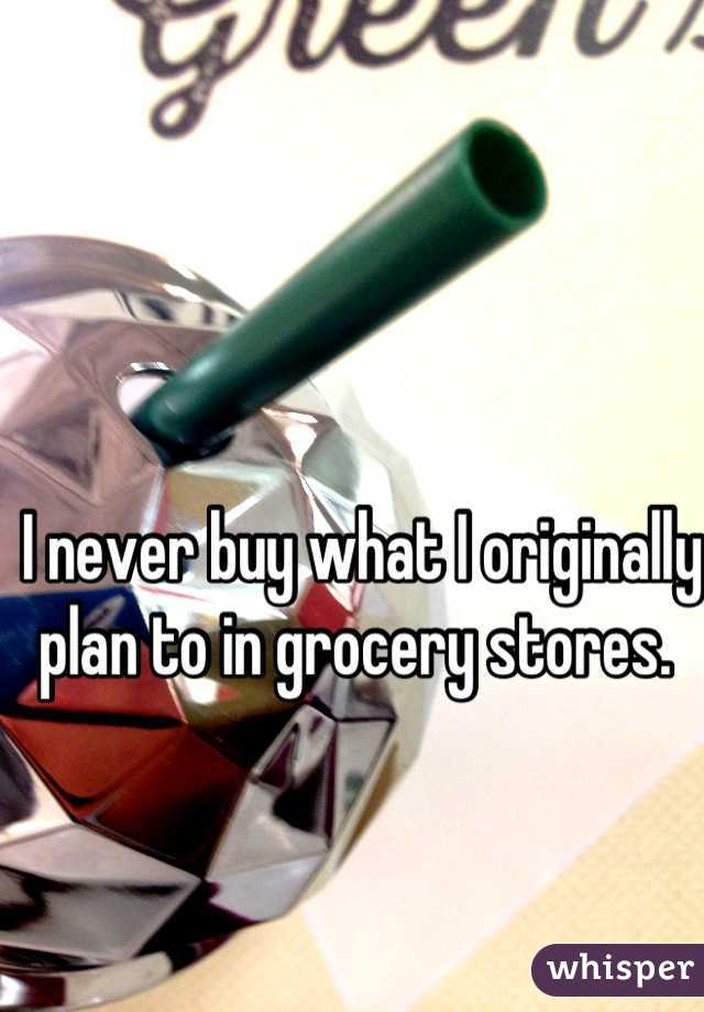 I never buy what I originally plan to in grocery stores.