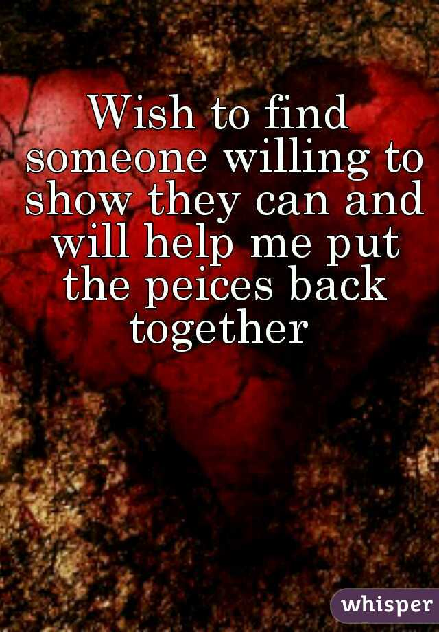 Wish to find someone willing to show they can and will help me put the peices back together