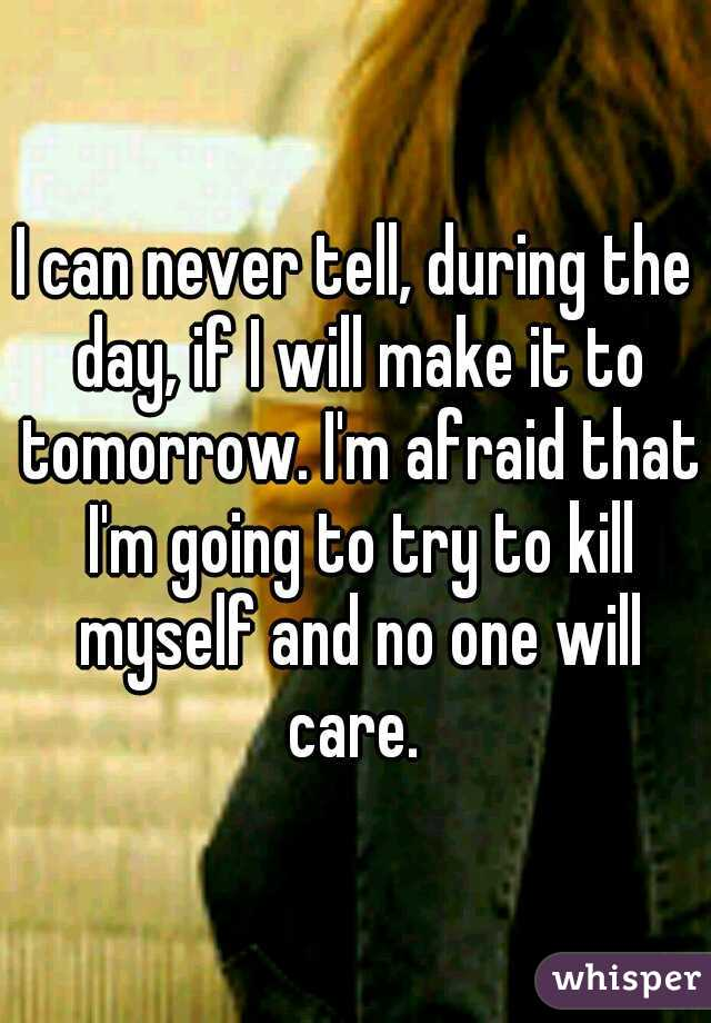 I can never tell, during the day, if I will make it to tomorrow. I'm afraid that I'm going to try to kill myself and no one will care.