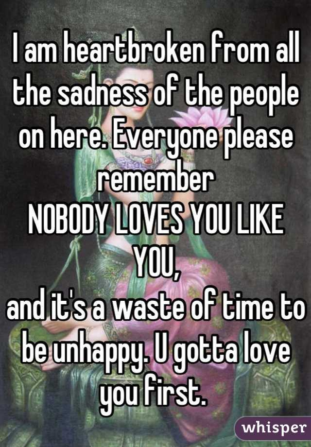 I am heartbroken from all the sadness of the people on here. Everyone please remember  NOBODY LOVES YOU LIKE YOU,  and it's a waste of time to be unhappy. U gotta love you first.