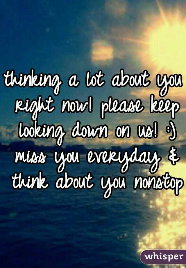 thinking a lot about you right now! please keep looking down on us! :) miss you everyday & think about you nonstop