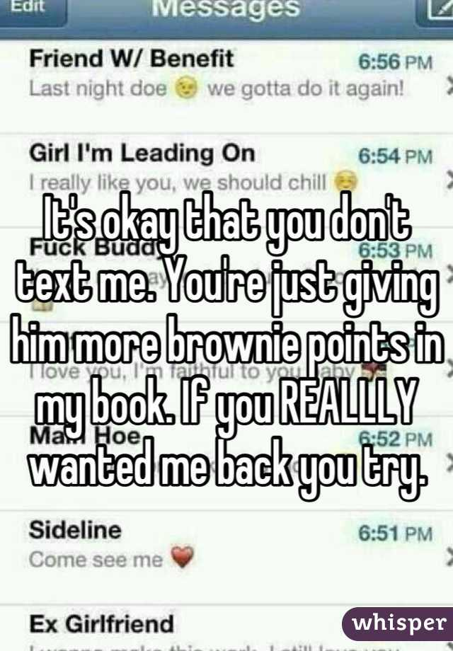 It's okay that you don't text me. You're just giving him more brownie points in my book. If you REALLLY wanted me back you try.