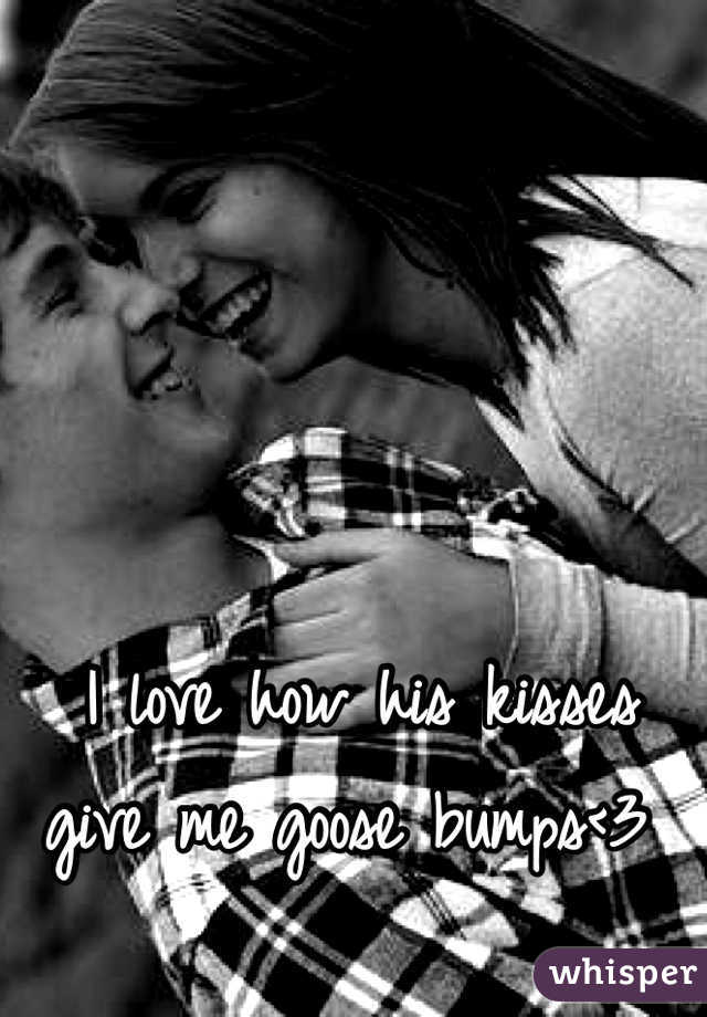 I love how his kisses give me goose bumps<3