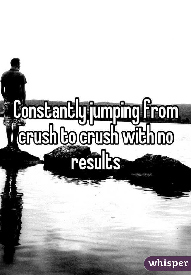 Constantly jumping from crush to crush with no results
