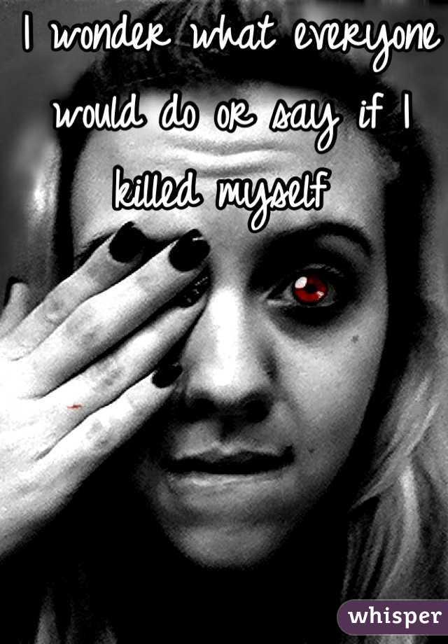 I wonder what everyone would do or say if I killed myself