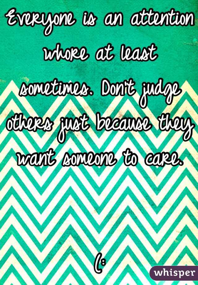Everyone is an attention whore at least sometimes. Don't judge others just because they want someone to care.    (: