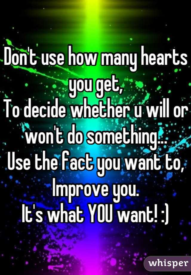 Don't use how many hearts you get, To decide whether u will or won't do something... Use the fact you want to, Improve you. It's what YOU want! :)
