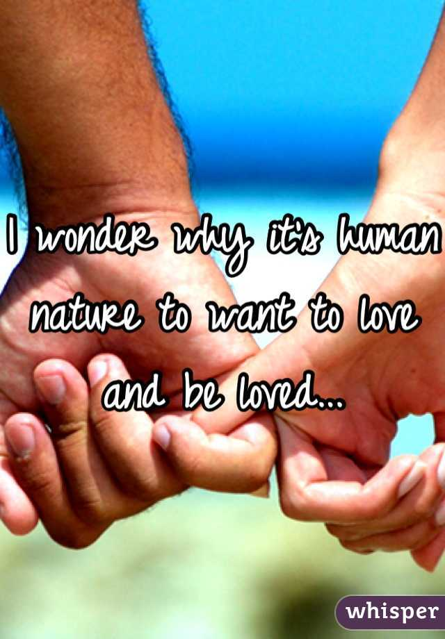 I wonder why it's human nature to want to love and be loved...