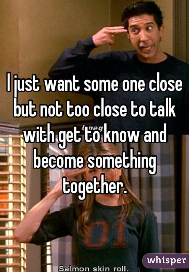 I just want some one close but not too close to talk with get to know and become something together.
