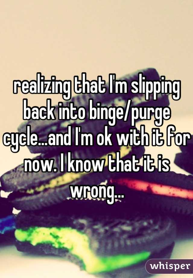 realizing that I'm slipping back into binge/purge cycle...and I'm ok with it for now. I know that it is wrong...