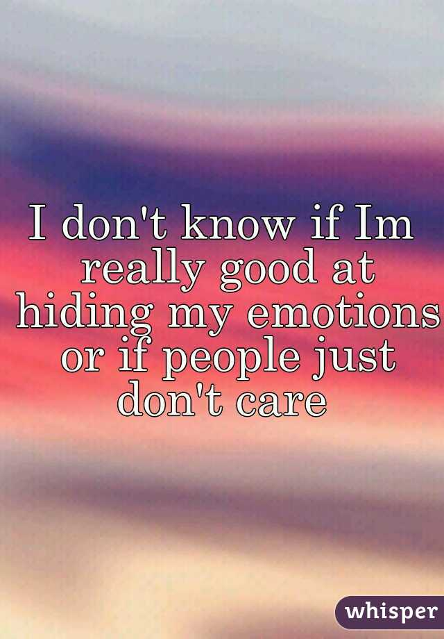 I don't know if Im really good at hiding my emotions or if people just don't care