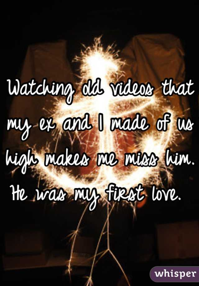 Watching old videos that my ex and I made of us high makes me miss him. He was my first love.
