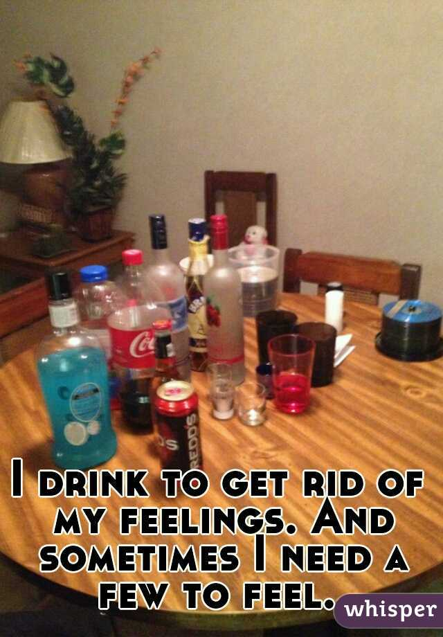 I drink to get rid of my feelings. And sometimes I need a few to feel.